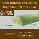 * Demi Rondin Bois Fraisé Pin Autoclave Classe 4 D. 80mm 3m